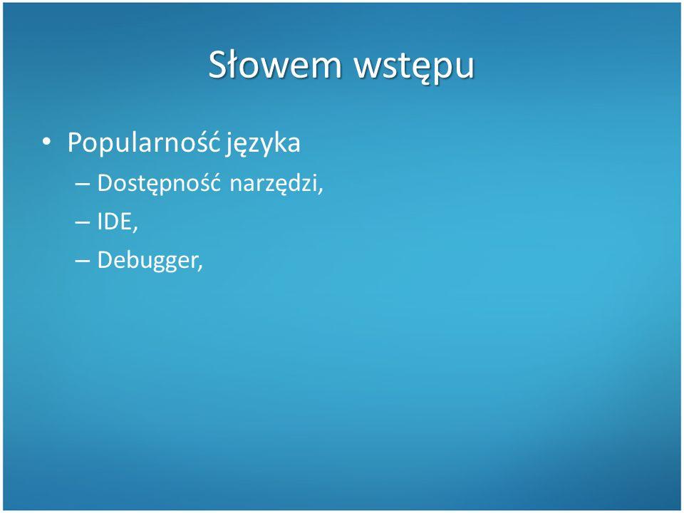 Słowem wstępu Popularność języka – Dostępność narzędzi, – IDE, – Debugger,