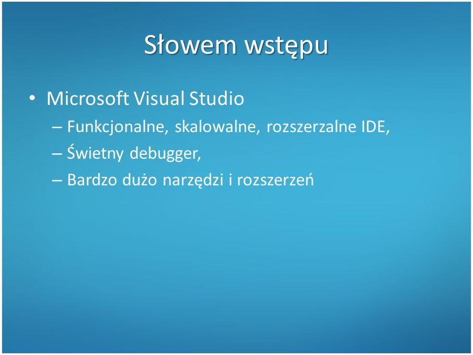 Słowem wstępu Microsoft Visual Studio – Funkcjonalne, skalowalne, rozszerzalne IDE, – Świetny debugger, – Bardzo dużo narzędzi i rozszerzeń