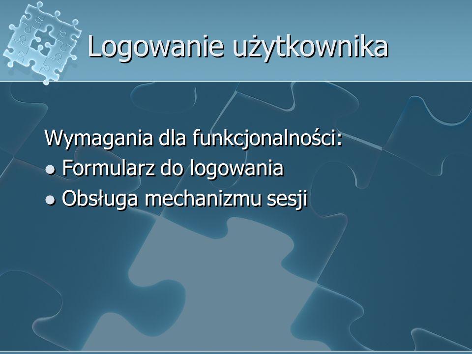 Logowanie użytkownika Wymagania dla funkcjonalności: Formularz do logowania Obsługa mechanizmu sesji Wymagania dla funkcjonalności: Formularz do logow