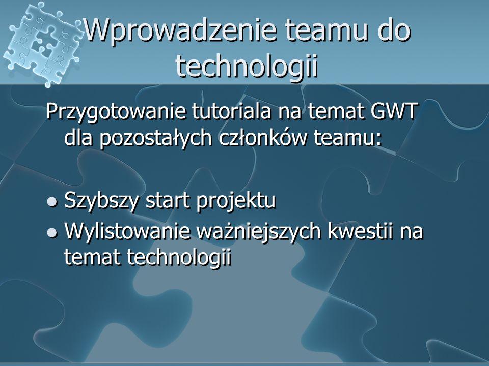 Wprowadzenie teamu do technologii Przygotowanie tutoriala na temat GWT dla pozostałych członków teamu: Szybszy start projektu Wylistowanie ważniejszyc