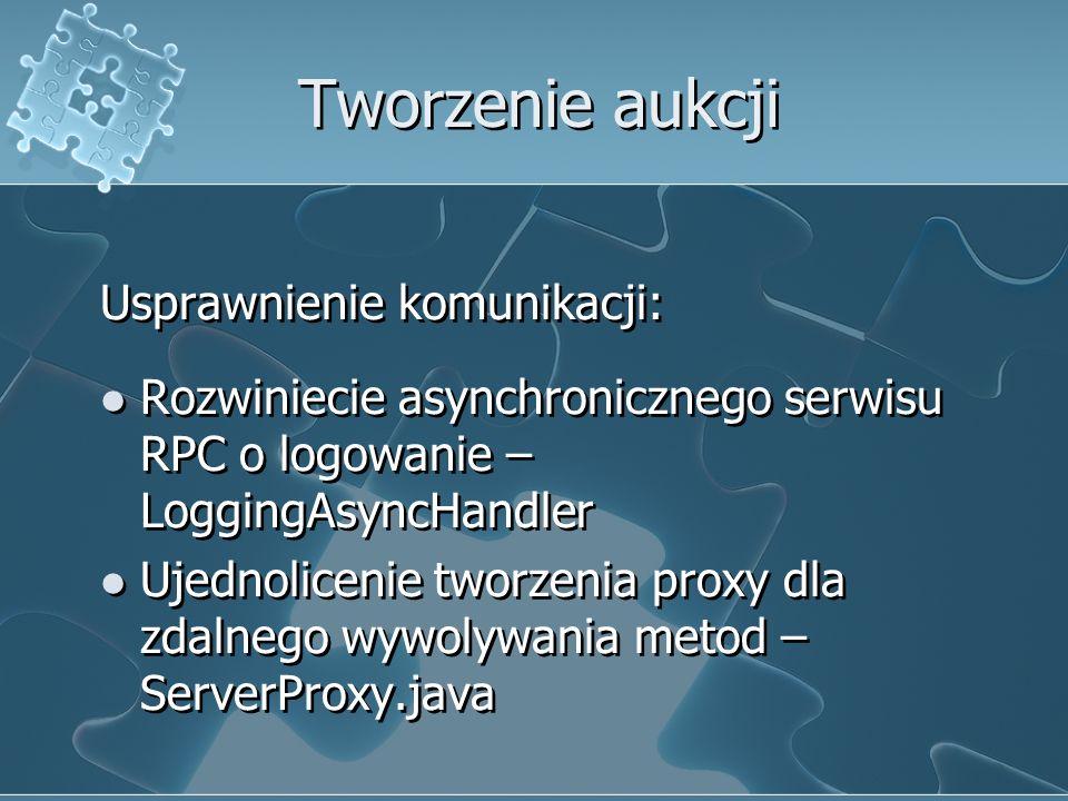 Tworzenie aukcji Usprawnienie komunikacji: Rozwiniecie asynchronicznego serwisu RPC o logowanie – LoggingAsyncHandler Ujednolicenie tworzenia proxy dl