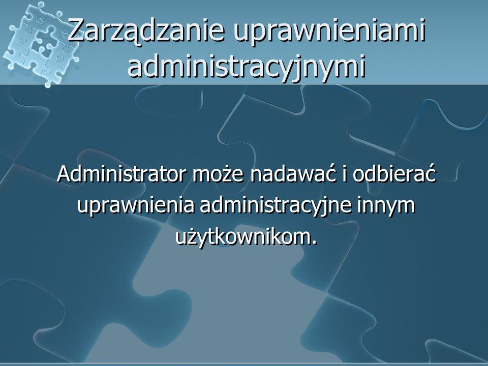 Zarządzanie uprawnieniami administracyjnymi Administrator może nadawać i odbierać uprawnienia administracyjne innym użytkownikom. Administrator może n