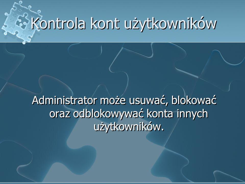 Kontrola kont użytkowników Administrator może usuwać, blokować oraz odblokowywać konta innych użytkowników.