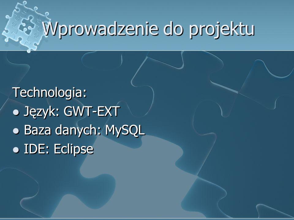 Wprowadzenie do projektu Technologia: Język: GWT-EXT Baza danych: MySQL IDE: Eclipse Technologia: Język: GWT-EXT Baza danych: MySQL IDE: Eclipse