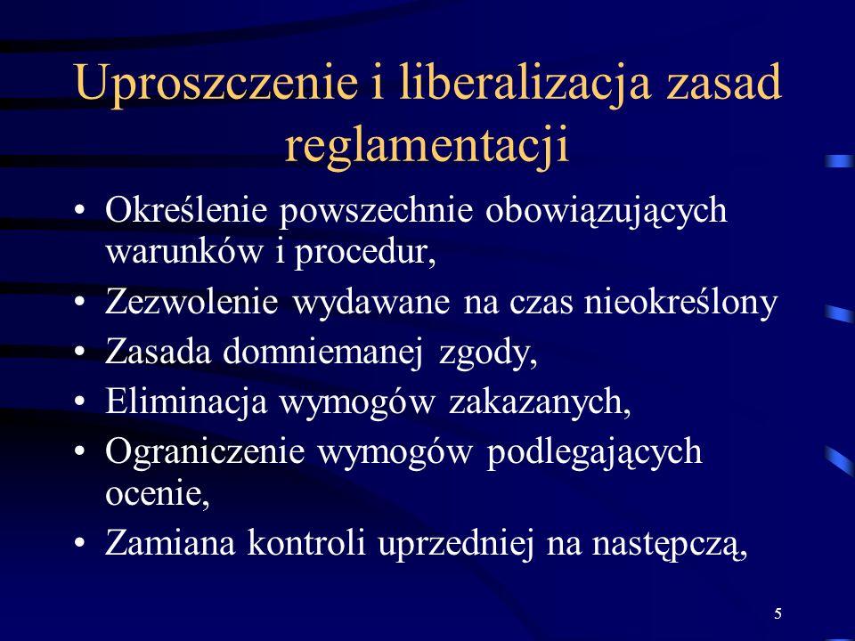 5 Uproszczenie i liberalizacja zasad reglamentacji Określenie powszechnie obowiązujących warunków i procedur, Zezwolenie wydawane na czas nieokreślony Zasada domniemanej zgody, Eliminacja wymogów zakazanych, Ograniczenie wymogów podlegających ocenie, Zamiana kontroli uprzedniej na następczą,