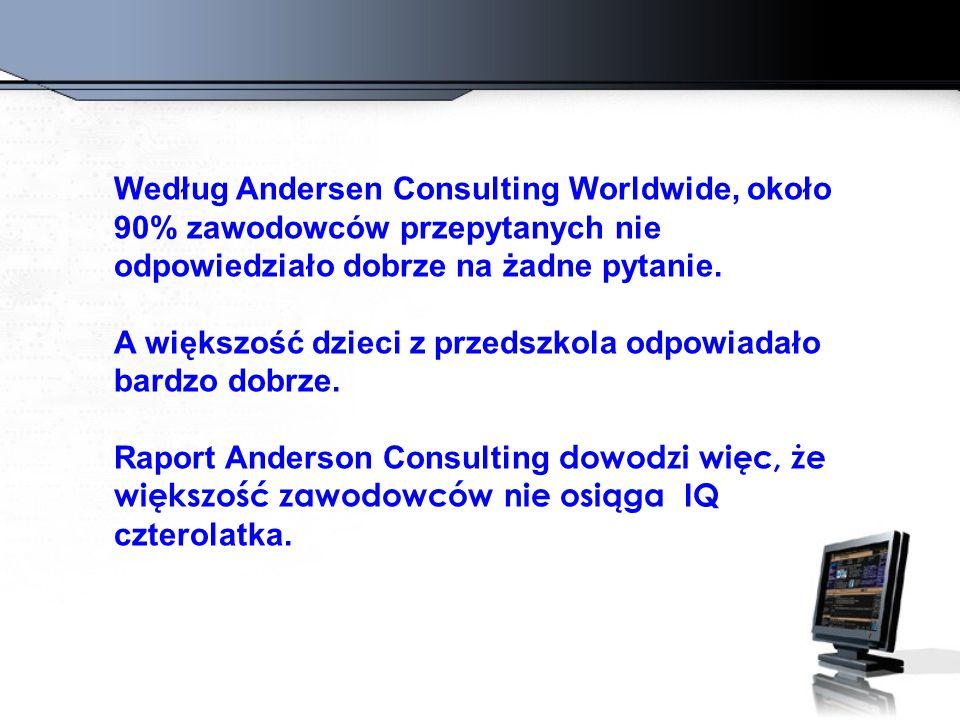 Według Andersen Consulting Worldwide, około 90% zawodowców przepytanych nie odpowiedziało dobrze na żadne pytanie. A większość dzieci z przedszkola od