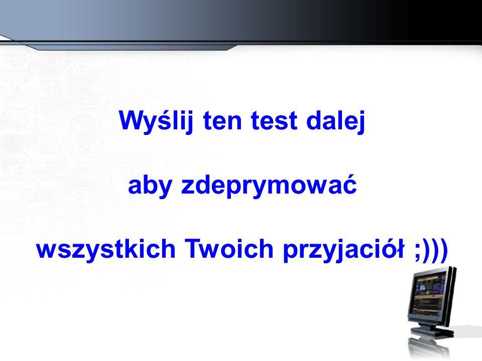 Wyślij ten test dalej aby zdeprymować wszystkich Twoich przyjaciół ;)))