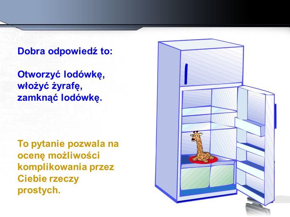 Dobra odpowiedź to: Otworzyć lodówkę, włożyć żyrafę, zamknąć lodówkę. To pytanie pozwala na ocenę możliwości komplikowania przez Ciebie rzeczy prostyc
