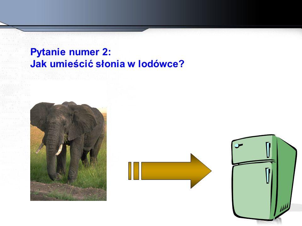 Zła odpowiedź: Otworzyć lodó0kę, włożyć słonia, zamknąć lodówkę.