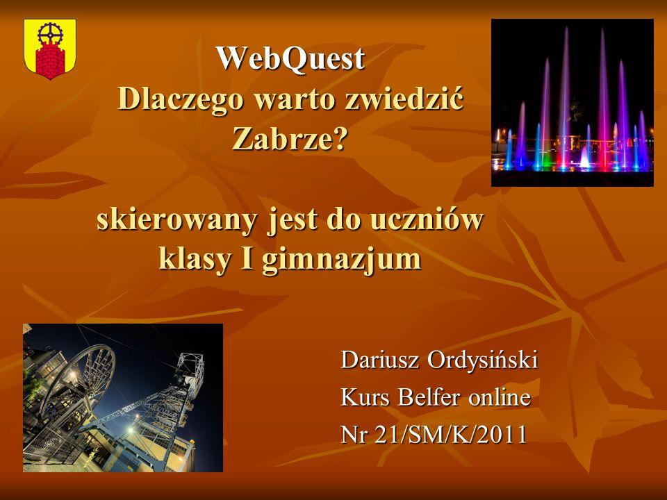 WebQuest Dlaczego warto zwiedzić Zabrze? skierowany jest do uczniów klasy I gimnazjum Dariusz Ordysiński Kurs Belfer online Nr 21/SM/K/2011