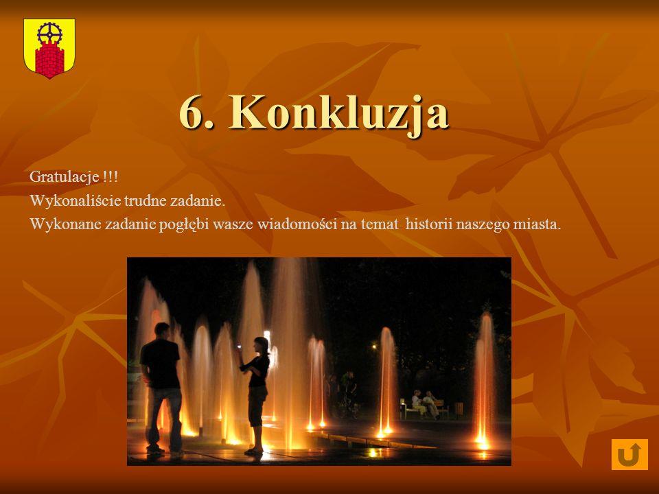 6. Konkluzja Gratulacje !!! Wykonaliście trudne zadanie. Wykonane zadanie pogłębi wasze wiadomości na temat historii naszego miasta.