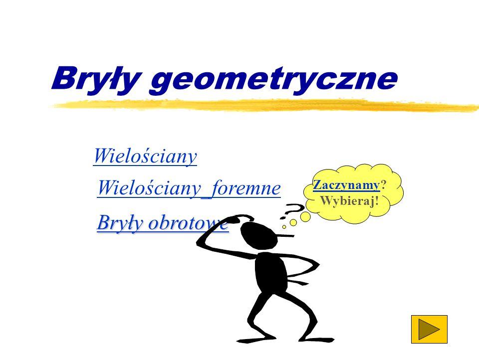 Bryły geometryczne Wielościany Wielościany_foremne Bryły obrotowe Bryły obrotowe ZaczynamyZaczynamy.