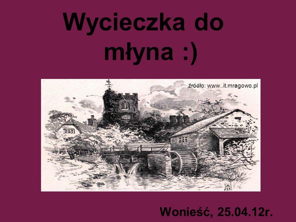 Wycieczka do młyna :) źródło: www..it.mragowo.pl Wonieść, 25.04.12r.