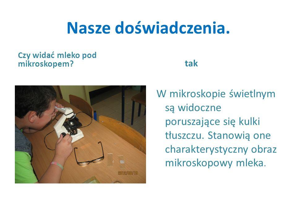 Nasze doświadczenia. Czy widać mleko pod mikroskopem? tak W mikroskopie świetlnym są widoczne poruszające się kulki tłuszczu. Stanowią one charakterys