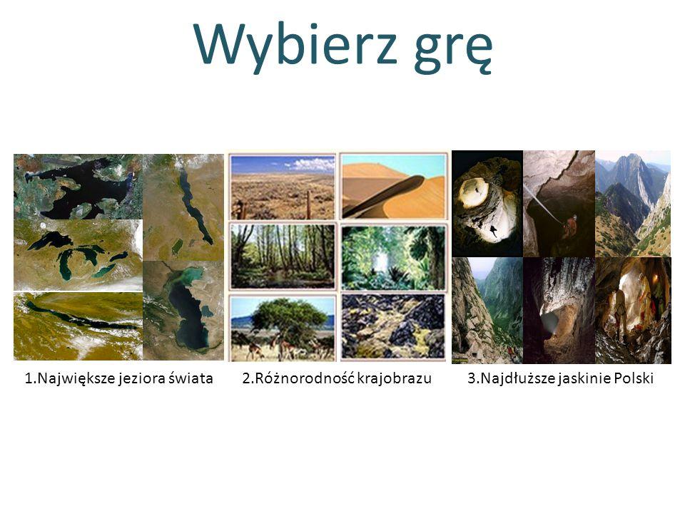 Wybierz grę 1.Największe jeziora świata2.Różnorodność krajobrazu3.Najdłuższe jaskinie Polski