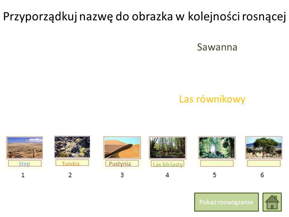 Przyporządkuj nazwę do obrazka w kolejności rosnącej 214365 Las liściasty Las równikowy Sawanna TundraStepPustynia Pokaż rozwiązanie