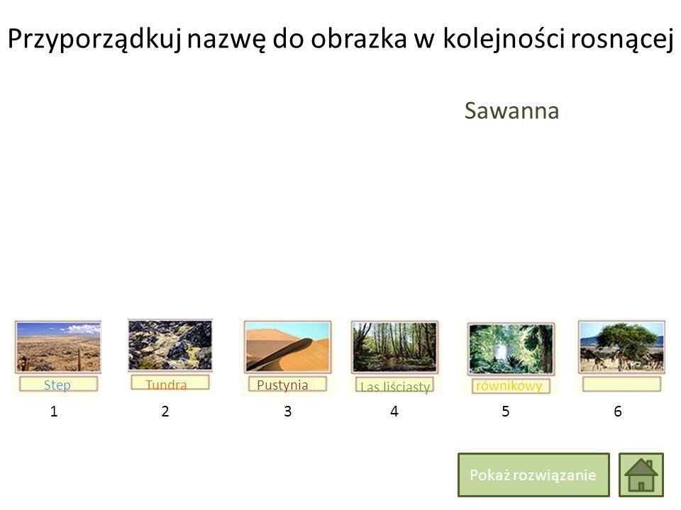 Przyporządkuj nazwę do obrazka w kolejności rosnącej 214365 Las liściasty równikowy Sawanna TundraStepPustynia Pokaż rozwiązanie