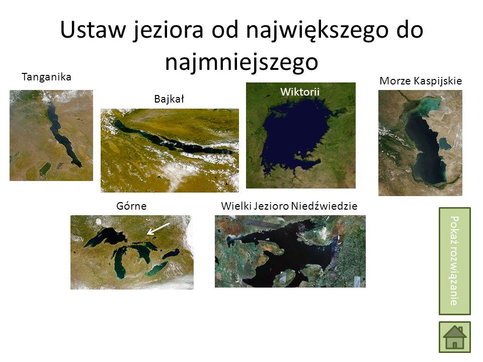 Ustaw jeziora od największego do najmniejszego Morze Kaspijskie Górne Wiktorii Tanganika Bajkał Wielki Jezioro Niedźwiedzie Pokaż rozwiązanie