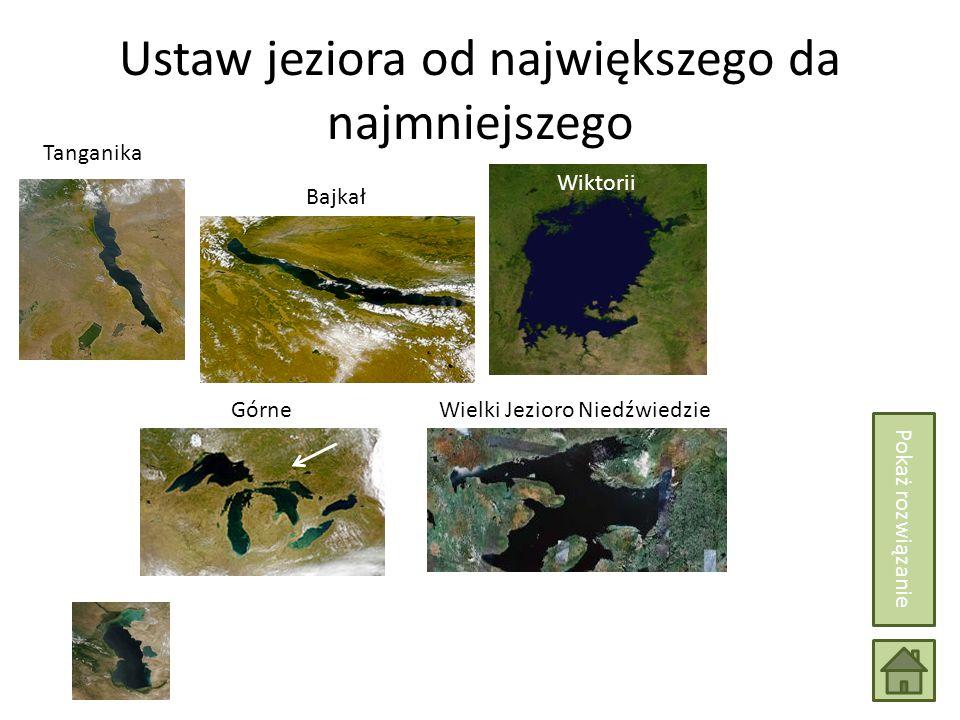 Ustaw jeziora od największego da najmniejszego Górne Wiktorii Tanganika Bajkał Wielki Jezioro Niedźwiedzie Pokaż rozwiązanie