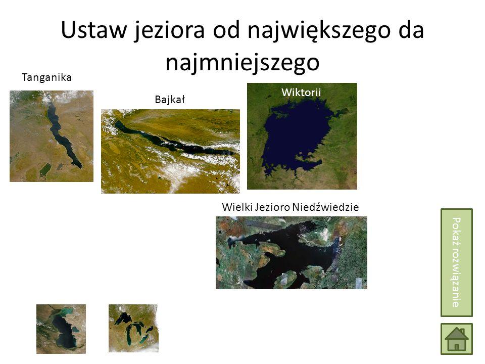 Ustaw jeziora od największego da najmniejszego Wiktorii Tanganika Bajkał Wielki Jezioro Niedźwiedzie Pokaż rozwiązanie
