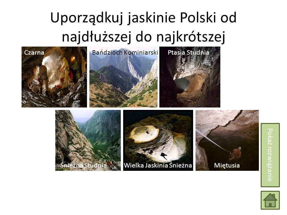 Uporządkuj jaskinie Polski od najdłuższej do najkrótszej Wielka Jaskinia Śnieżna Śnieżna StudniaMiętusia Bańdzioch KominiarskiCzarnaPtasia Studnia Pokaż rozwiązanie Wielka Jaskinia Śnieżna