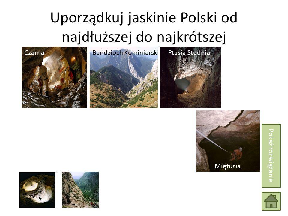 Uporządkuj jaskinie Polski od najdłuższej do najkrótszej Wielka Jaskinia Śnieżna Miętusia Bańdzioch KominiarskiCzarnaPtasia Studnia Pokaż rozwiązanie