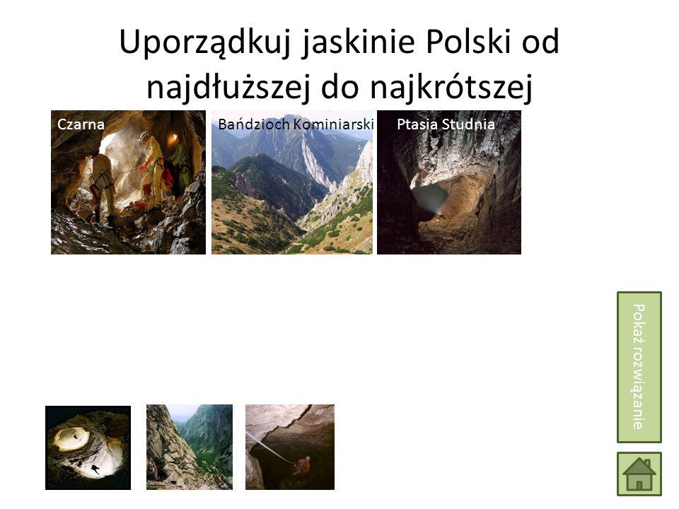 Uporządkuj jaskinie Polski od najdłuższej do najkrótszej Wielka Jaskinia Śnieżna Bańdzioch KominiarskiCzarnaPtasia Studnia Pokaż rozwiązanie