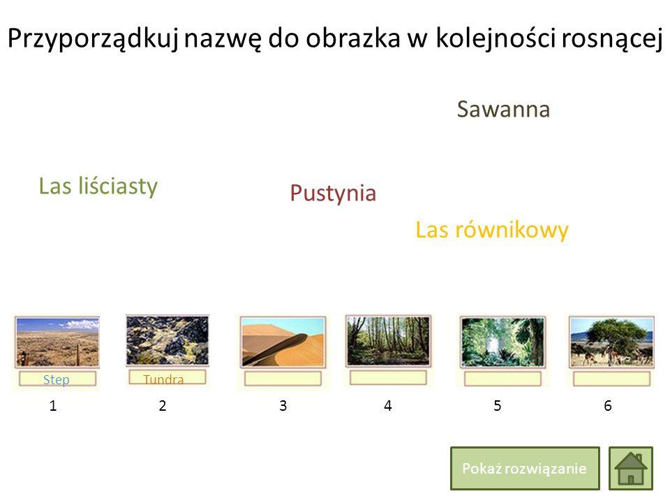 Przyporządkuj nazwę do obrazka w kolejności rosnącej 214365 Las liściasty Las równikowy Sawanna TundraStep Pustynia Pokaż rozwiązanie