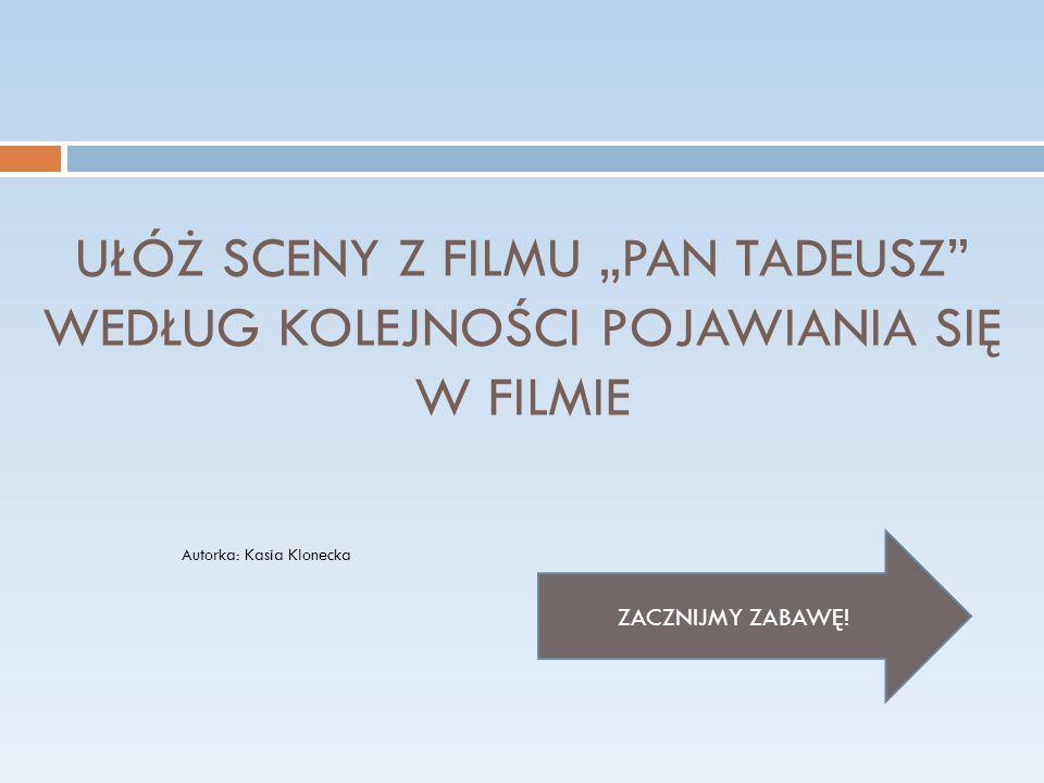 UŁÓŻ SCENY Z FILMU PAN TADEUSZ WEDŁUG KOLEJNOŚCI POJAWIANIA SIĘ W FILMIE ZACZNIJMY ZABAWĘ.