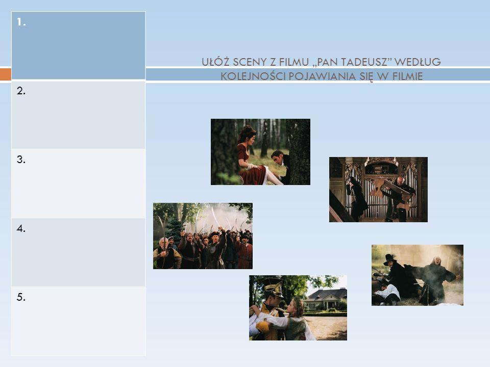 UŁÓŻ SCENY Z FILMU PAN TADEUSZ WEDŁUG KOLEJNOŚCI POJAWIANIA SIĘ W FILMIE 1. 2. 3. 4. 5.