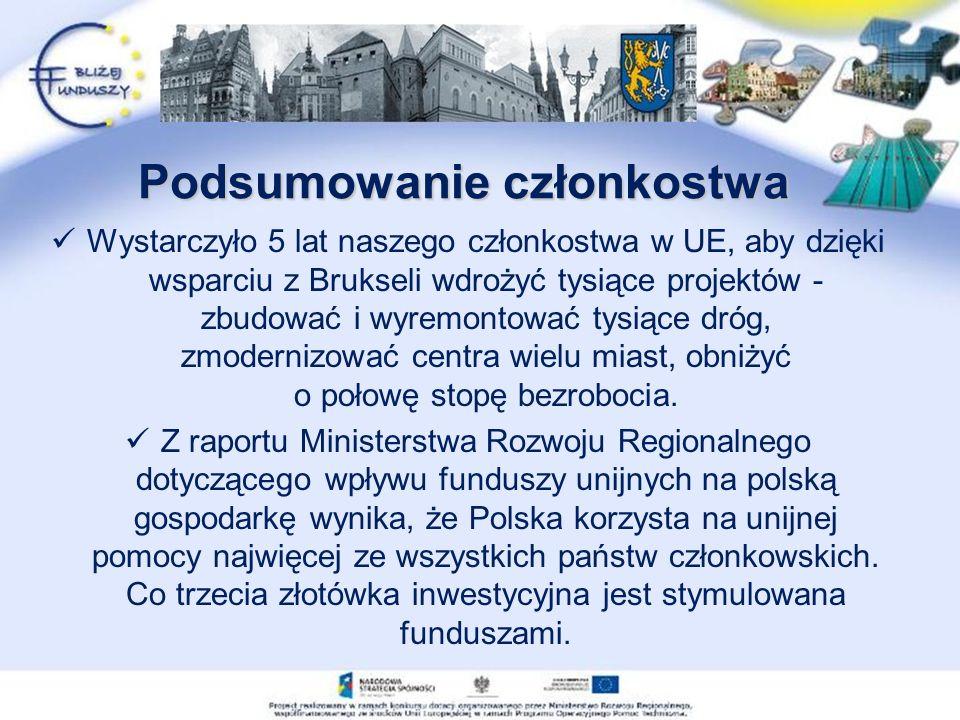 Podsumowanie członkostwa Wystarczyło 5 lat naszego członkostwa w UE, aby dzięki wsparciu z Brukseli wdrożyć tysiące projektów - zbudować i wyremontować tysiące dróg, zmodernizować centra wielu miast, obniżyć o połowę stopę bezrobocia.