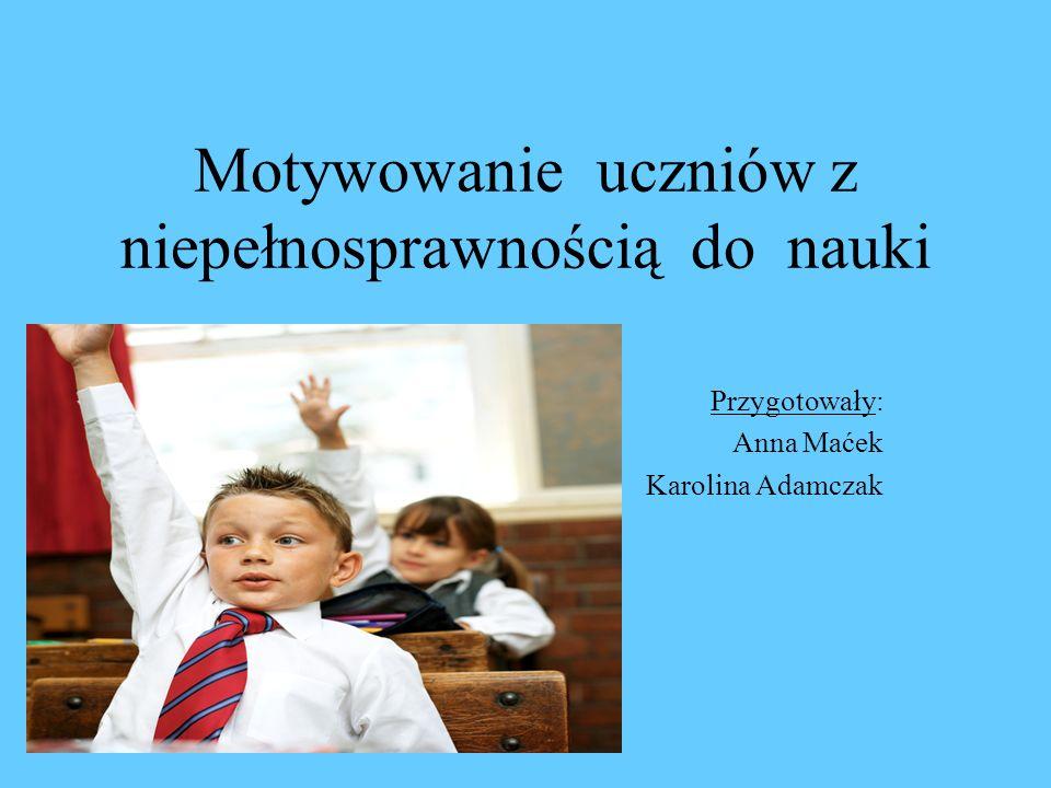 Motywowanie uczniów z niepełnosprawnością do nauki Przygotowały: Anna Maćek Karolina Adamczak