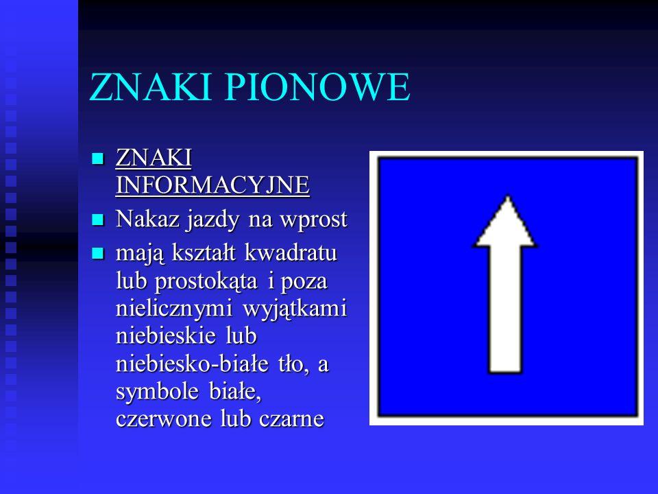 ZNAKI PIONOWE ZNAKI INFORMACYJNE ZNAKI INFORMACYJNE Nakaz jazdy na wprost Nakaz jazdy na wprost mają kształt kwadratu lub prostokąta i poza nielicznymi wyjątkami niebieskie lub niebiesko-białe tło, a symbole białe, czerwone lub czarne mają kształt kwadratu lub prostokąta i poza nielicznymi wyjątkami niebieskie lub niebiesko-białe tło, a symbole białe, czerwone lub czarne