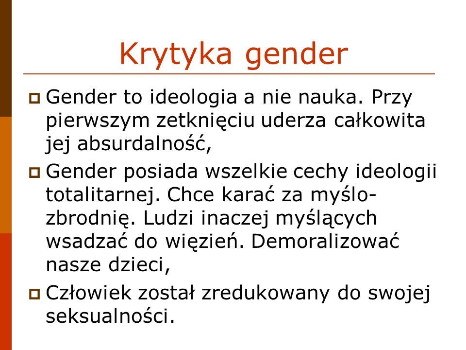 Krytyka gender Gender to ideologia a nie nauka. Przy pierwszym zetknięciu uderza całkowita jej absurdalność, Gender posiada wszelkie cechy ideologii t