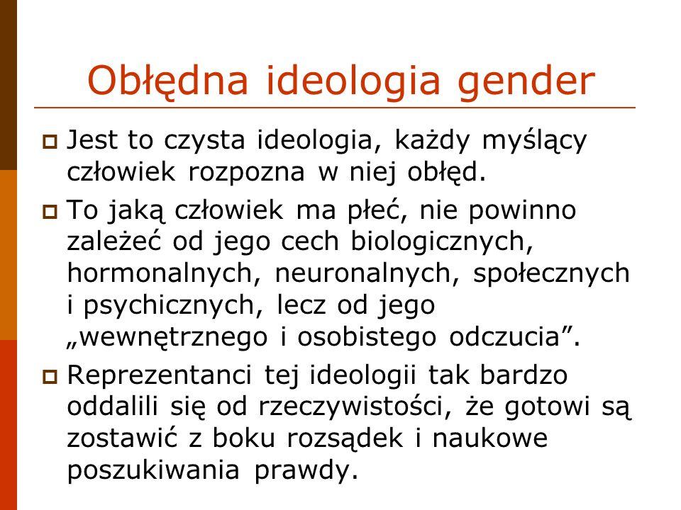 Obłędna ideologia gender Jest to czysta ideologia, każdy myślący człowiek rozpozna w niej obłęd. To jaką człowiek ma płeć, nie powinno zależeć od jego