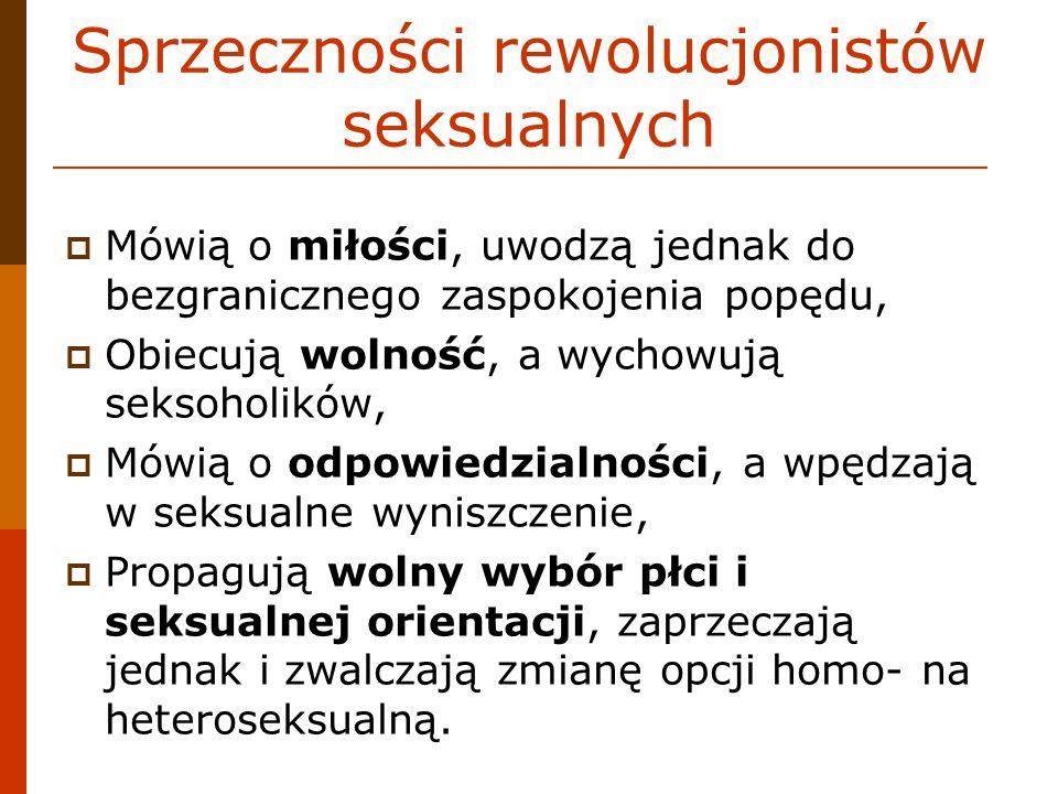 Sprzeczności rewolucjonistów seksualnych Mówią o miłości, uwodzą jednak do bezgranicznego zaspokojenia popędu, Obiecują wolność, a wychowują seksoholi