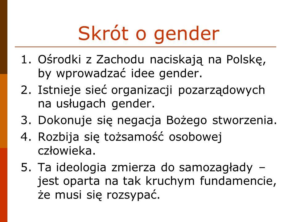 Skrót o gender 1.Ośrodki z Zachodu naciskają na Polskę, by wprowadzać idee gender. 2.Istnieje sieć organizacji pozarządowych na usługach gender. 3.Dok