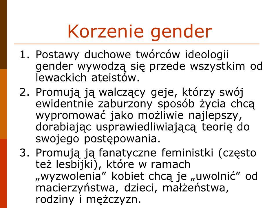 Korzenie gender 1.Postawy duchowe twórców ideologii gender wywodzą się przede wszystkim od lewackich ateistów. 2.Promują ją walczący geje, którzy swój