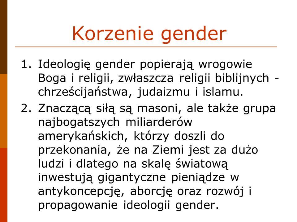 Korzenie gender 1.Ideologię gender popierają wrogowie Boga i religii, zwłaszcza religii biblijnych - chrześcijaństwa, judaizmu i islamu. 2.Znaczącą si