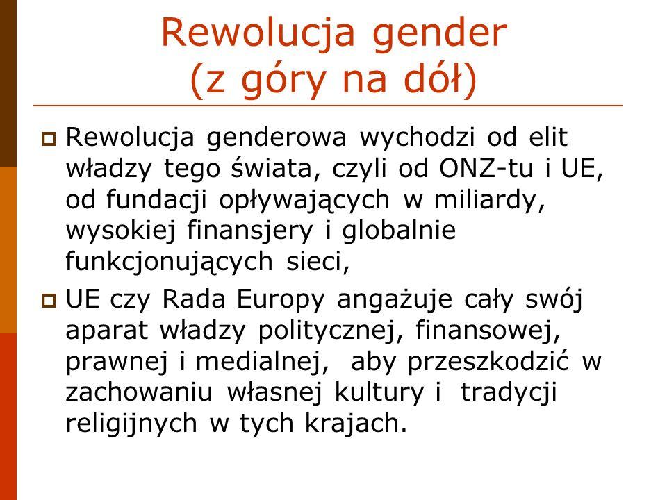 Rewolucja gender (z góry na dół) Rewolucja genderowa wychodzi od elit władzy tego świata, czyli od ONZ-tu i UE, od fundacji opływających w miliardy, w