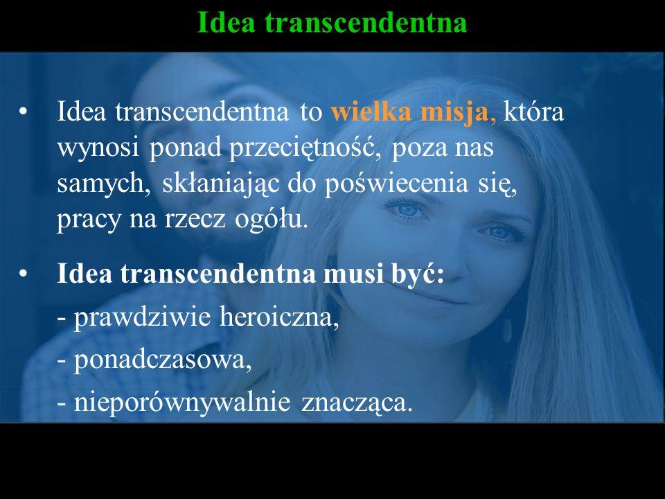Idea transcendentna Idea transcendentna to wielka misja, która wynosi ponad przeciętność, poza nas samych, skłaniając do poświecenia się, pracy na rze
