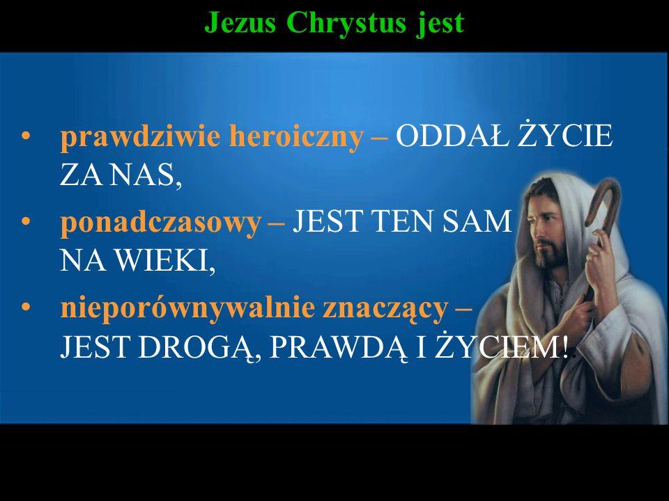 Jezus Chrystus jest prawdziwie heroiczny – ODDAŁ ŻYCIE ZA NAS, ponadczasowy – JEST TEN SAM NA WIEKI, nieporównywalnie znaczący – JEST DROGĄ, PRAWDĄ I