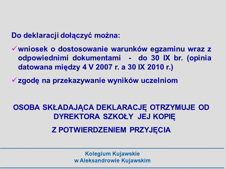 Kolegium Kujawskie w Aleksandrowie Kujawskim Do deklaracji dołączyć można: wniosek o dostosowanie warunków egzaminu wraz z odpowiednimi dokumentami -