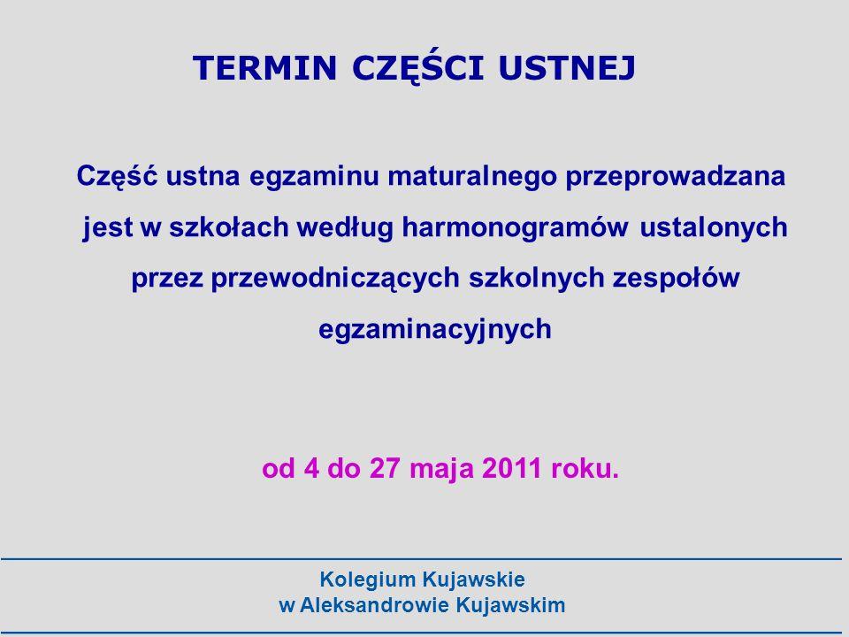 Kolegium Kujawskie w Aleksandrowie Kujawskim TERMIN CZĘŚCI USTNEJ od 4 do 27 maja 2011 roku. Część ustna egzaminu maturalnego przeprowadzana jest w sz