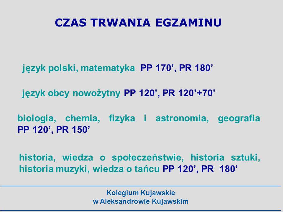 Kolegium Kujawskie w Aleksandrowie Kujawskim CZAS TRWANIA EGZAMINU język polski, matematyka PP 170, PR 180 język obcy nowożytny PP 120, PR 120+70 biol