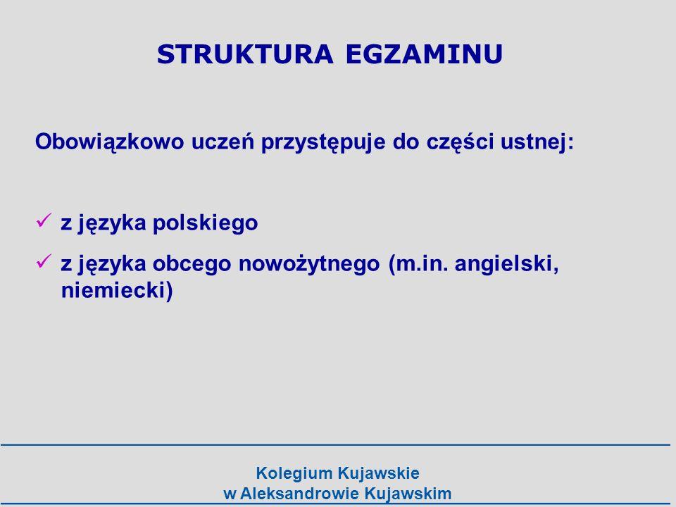 Kolegium Kujawskie w Aleksandrowie Kujawskim Obowiązkowo uczeń przystępuje w części pisemnej do: języka polskiego na poziomie podstawowym matematyki na poziomie podstawowym języka obcego nowożytnego (tego samego co w części ustnej) STRUKTURA EGZAMINU