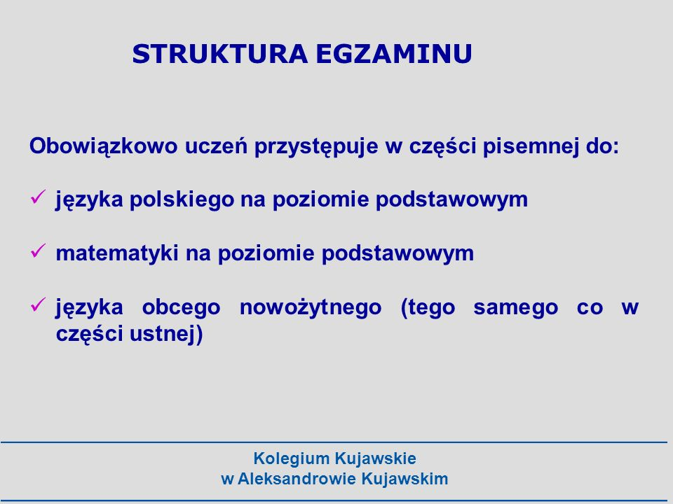 Kolegium Kujawskie w Aleksandrowie Kujawskim Dodatkowo można przystąpić w jednym roku do najwyżej sześciu przedmiotów: - w części ustnej: z języka obcego nowożytnego - na poziomie rozszerzonym (kiedy został zadeklarowany jako obowiązkowy) z języka obcego nowożytnego – z języka obcego nowożytnego – inny niż zadeklarowany jako obowiązkowy (na poziomie podstawowym lub rozszerzonym) STRUKTURA EGZAMINU