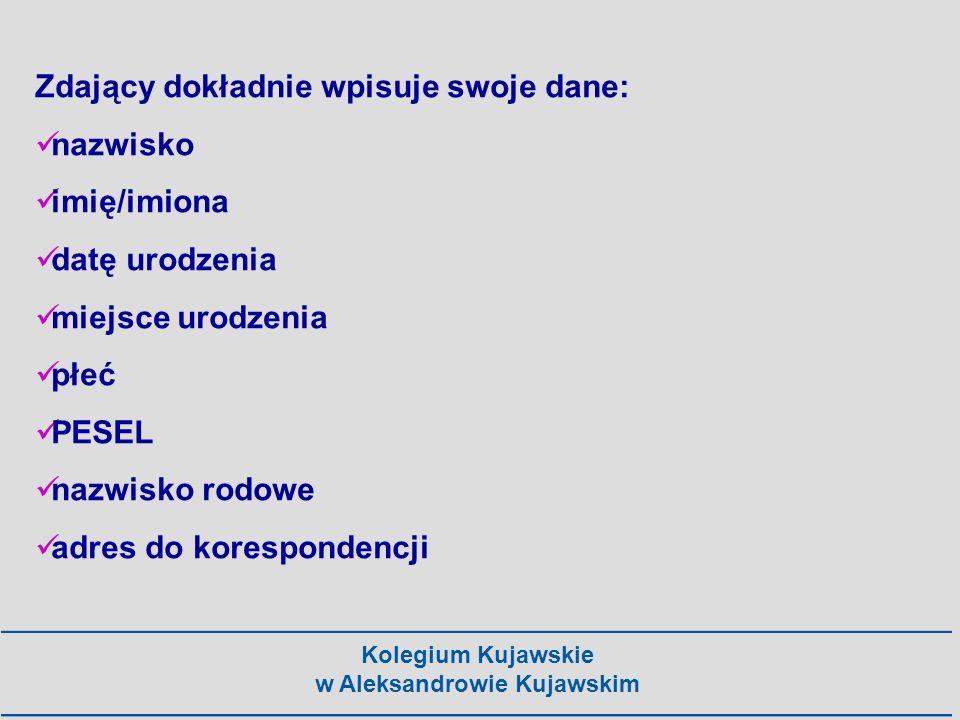 Kolegium Kujawskie w Aleksandrowie Kujawskim Zdający dokładnie wpisuje swoje dane: nazwisko imię/imiona datę urodzenia miejsce urodzenia płeć PESEL na