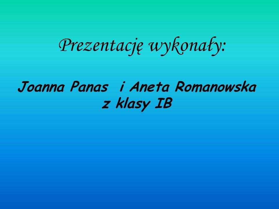 Prezentację wykonały: Joanna Panas i Aneta Romanowska z klasy IB
