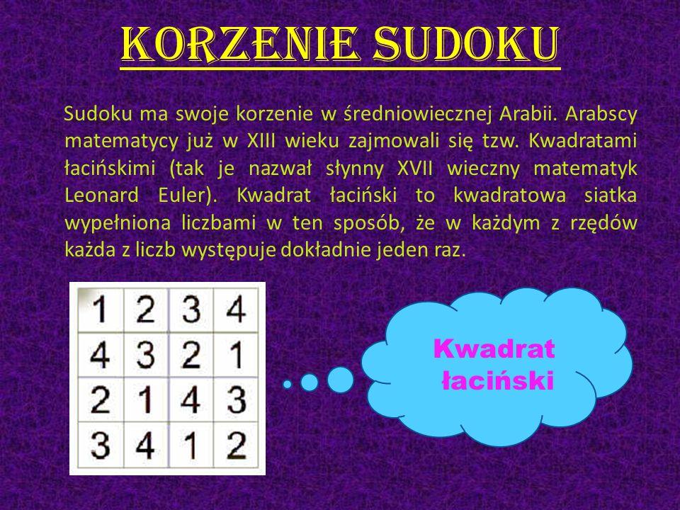 Korzenie sudoku Sudoku ma swoje korzenie w średniowiecznej Arabii. Arabscy matematycy już w XIII wieku zajmowali się tzw. Kwadratami łacińskimi (tak j